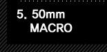 5. 50mm MACRO